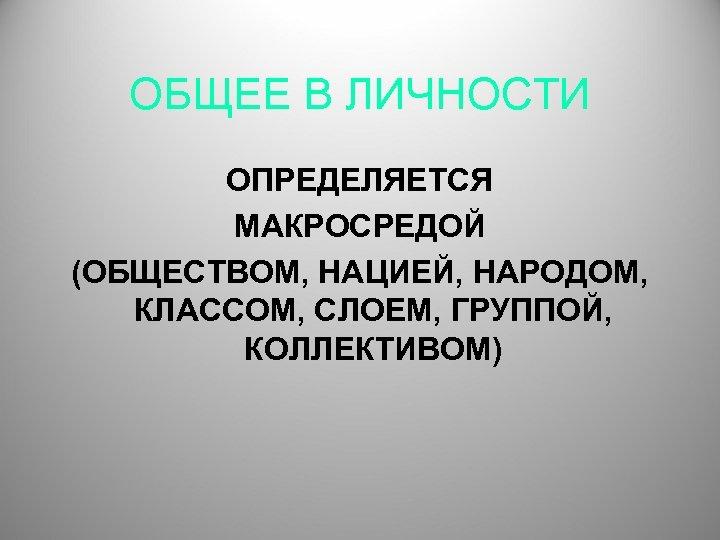 ОБЩЕЕ В ЛИЧНОСТИ ОПРЕДЕЛЯЕТСЯ МАКРОСРЕДОЙ (ОБЩЕСТВОМ, НАЦИЕЙ, НАРОДОМ, КЛАССОМ, СЛОЕМ, ГРУППОЙ, КОЛЛЕКТИВОМ)
