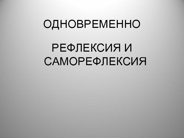 ОДНОВРЕМЕННО РЕФЛЕКСИЯ И САМОРЕФЛЕКСИЯ