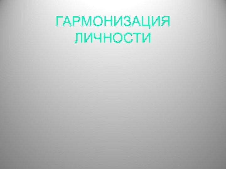 ГАРМОНИЗАЦИЯ ЛИЧНОСТИ