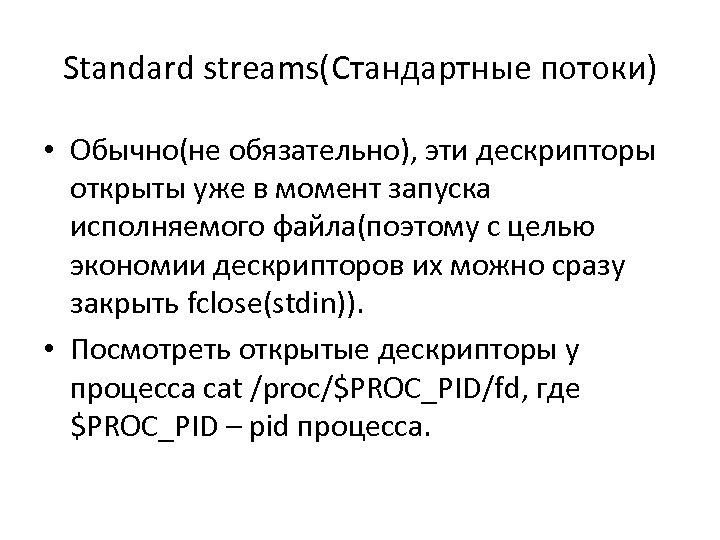 Standard streams(Стандартные потоки) • Обычно(не обязательно), эти дескрипторы открыты уже в момент запуска исполняемого