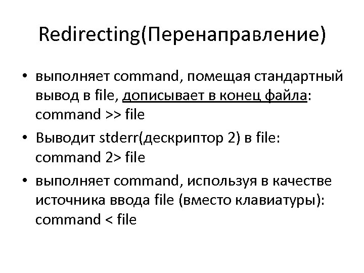 Redirecting(Перенаправление) • выполняет command, помещая стандартный вывод в file, дописывает в конец файла: command