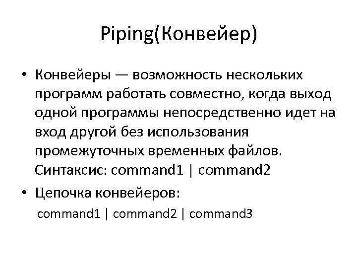 Piping(Конвейер) • Конвейеры — возможность нескольких программ работать совместно, когда выход одной программы непосредственно