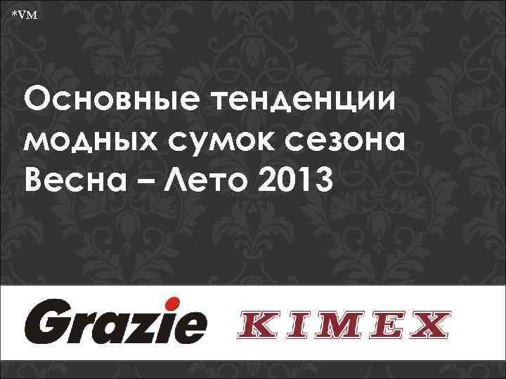 *VM Основные тенденции модных сумок сезона Весна – Лето 2013