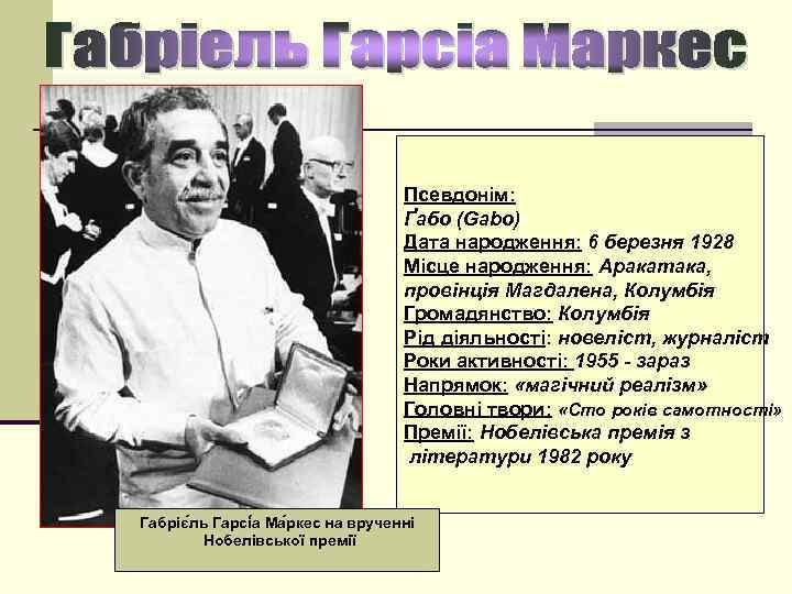 n Псевдонім: Ґабо (Gabo) Дата народження: 6 березня 1928 Місце народження: Аракатака, провінція Магдалена,