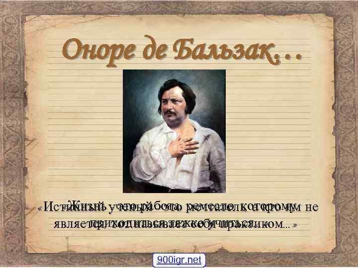 Оноре де Бальзак… «Жизнь - это работа мечтатель, а кто им «Истинный ученый -