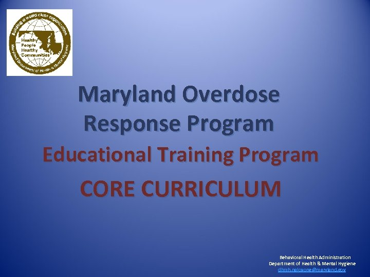 Maryland Overdose Response Program Educational Training Program CORE CURRICULUM Behavioral Health Administration Department of