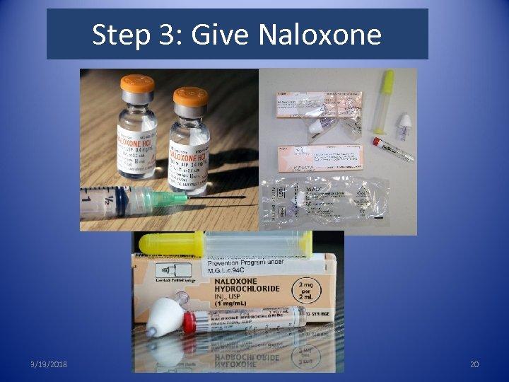 3. Give Naloxone Step 3: Give Naloxone 3/19/2018 20