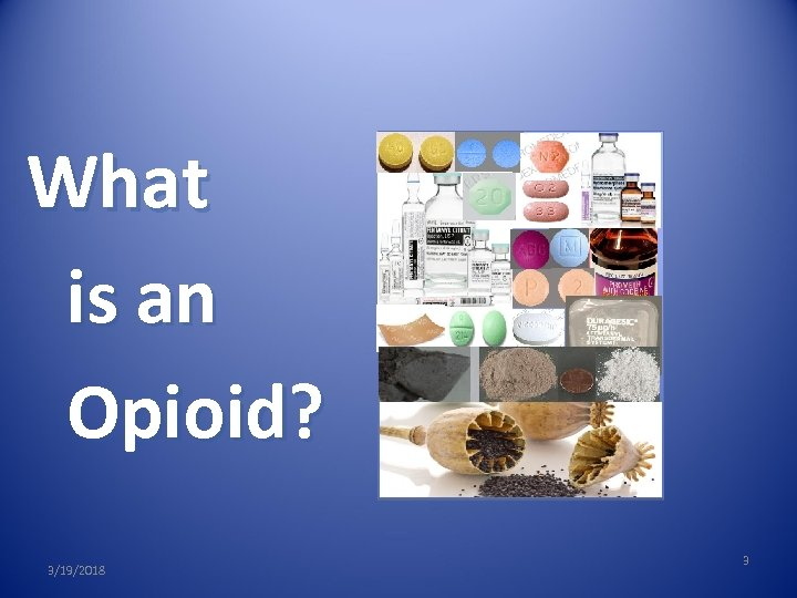 What is an Opioid? 3/19/2018 3