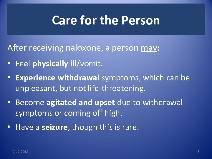 Care for the Person After receiving naloxone, a person may: • Feel physically ill/vomit.