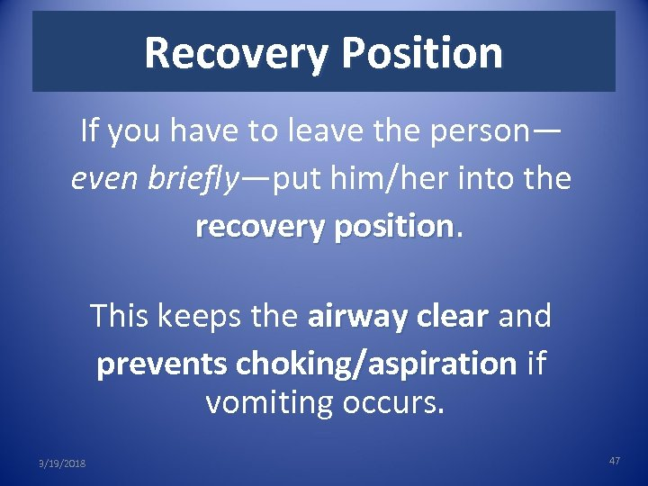 Recovery Position If you have to leave the person— even briefly—put him/her into the