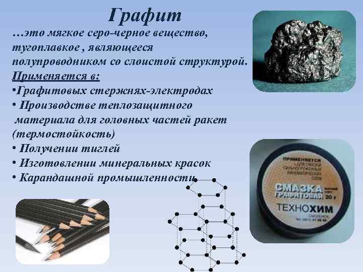 Графит …это мягкое серо-черное вещество, тугоплавкое , являющееся полупроводником со слоистой структурой. Применяется в: