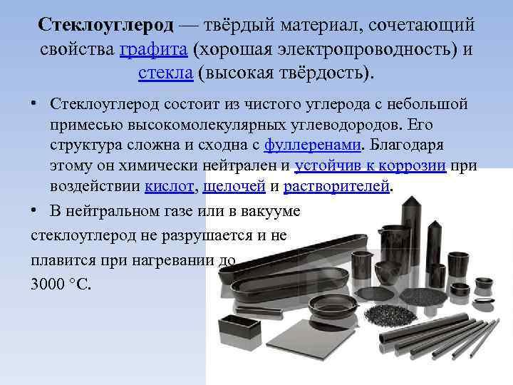 Стеклоуглерод — твёрдый материал, сочетающий свойства графита (хорошая электропроводность) и стекла (высокая твёрдость). •