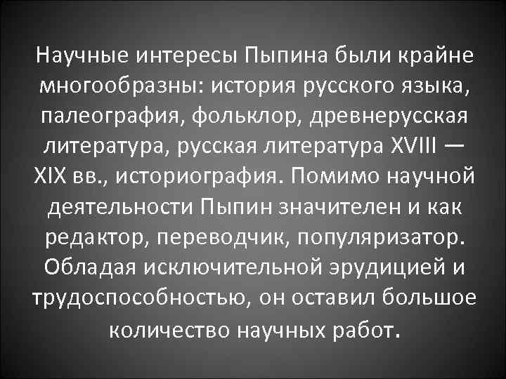 Научные интересы Пыпина были крайне многообразны: история русского языка, палеография, фольклор, древнерусская литератуpa, русская