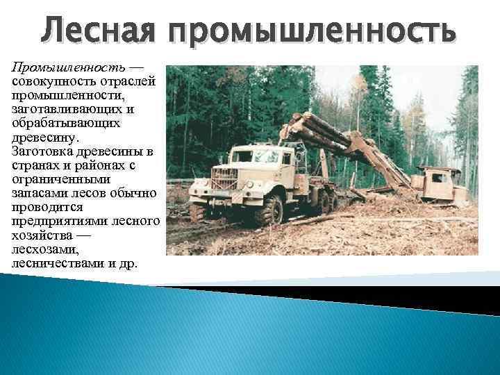 Лесная промышленность Промышленность — совокупность отраслей промышленности, заготавливающих и обрабатывающих древесину. Заготовка древесины в