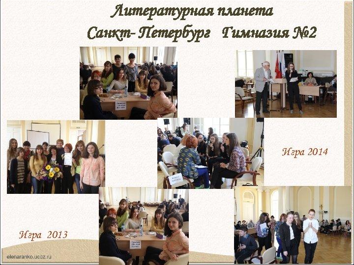 Литературная планета Санкт- Петербург Гимназия № 2 Игра 2014 Игра 2013