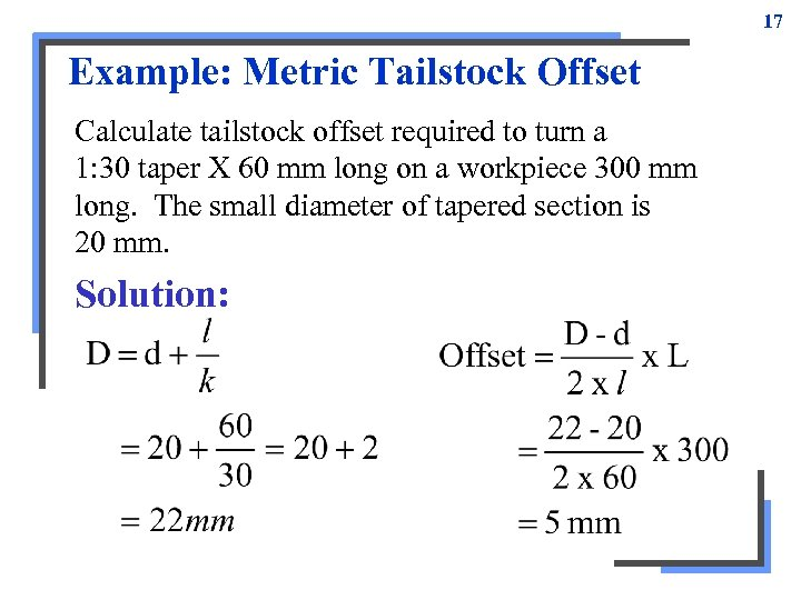 17 Example: Metric Tailstock Offset Calculate tailstock offset required to turn a 1: 30