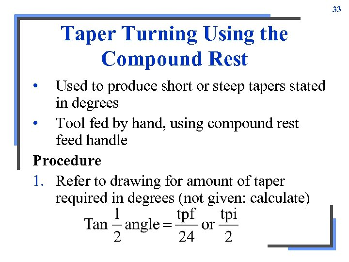 33 Taper Turning Using the Compound Rest • Used to produce short or steep