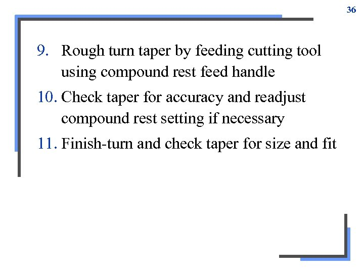 36 9. Rough turn taper by feeding cutting tool using compound rest feed handle