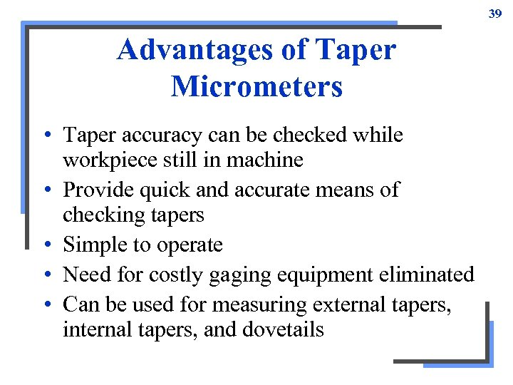 39 Advantages of Taper Micrometers • Taper accuracy can be checked while workpiece still