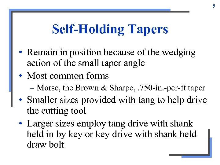 5 Self-Holding Tapers • Remain in position because of the wedging action of the