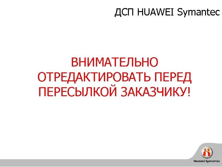 ДСП HUAWEI Symantec ВНИМАТЕЛЬНО ОТРЕДАКТИРОВАТЬ ПЕРЕД ПЕРЕСЫЛКОЙ ЗАКАЗЧИКУ!