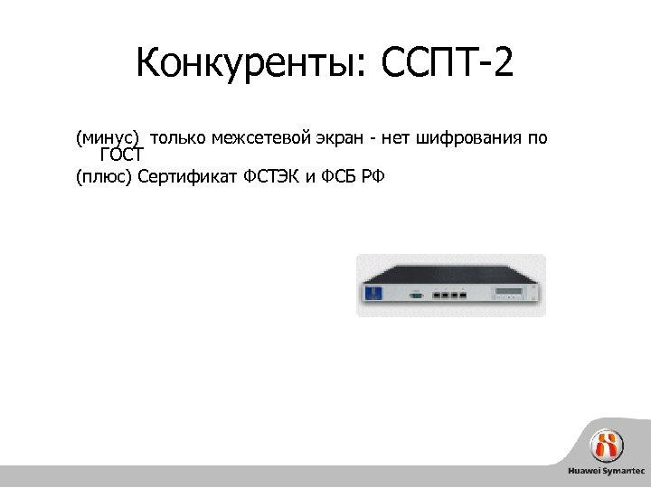 Конкуренты: ССПТ-2 (минус) только межсетевой экран - нет шифрования по ГОСТ (плюс) Cертификат ФСТЭК