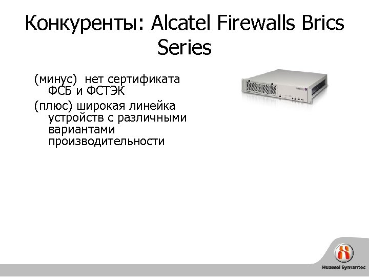Конкуренты: Alcatel Firewalls Brics Series (минус) нет сертификата ФСБ и ФСТЭК (плюс) широкая линейка