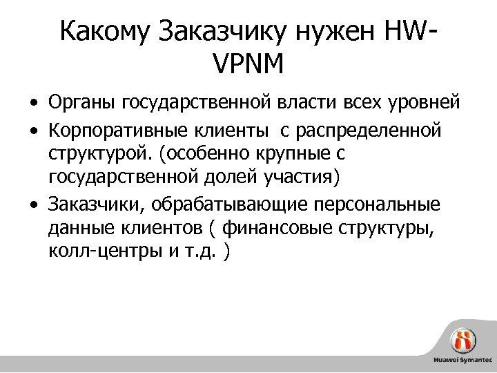 Какому Заказчику нужен HWVPNM • Органы государственной власти всех уровней • Корпоративные клиенты с