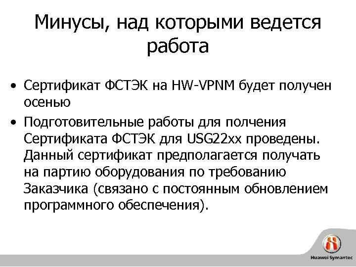 Минусы, над которыми ведется работа • Сертификат ФСТЭК на HW-VPNM будет получен осенью •