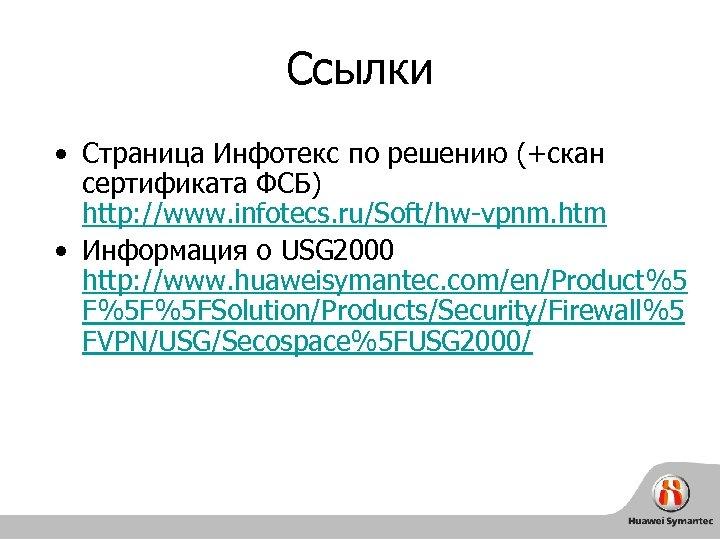 Cсылки • Страница Инфотекс по решению (+скан сертификата ФСБ) http: //www. infotecs. ru/Soft/hw-vpnm. htm
