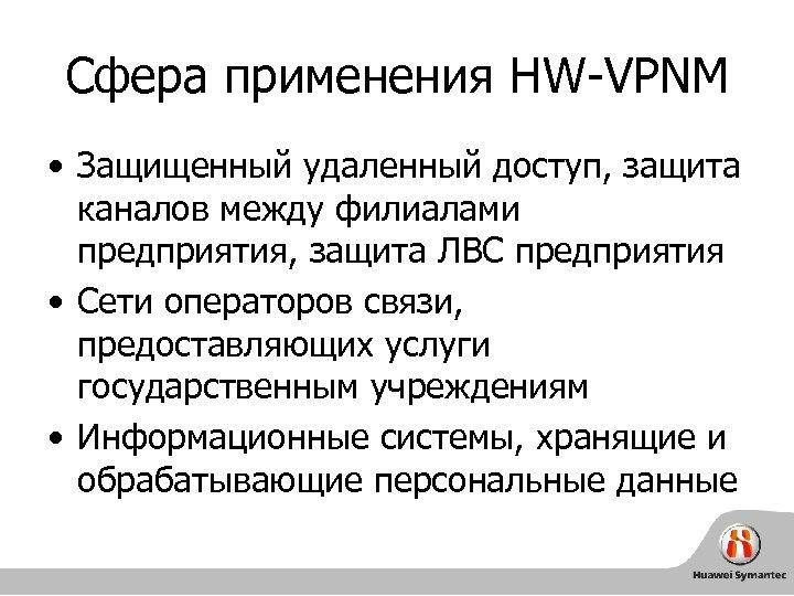 Сфера применения HW-VPNM • Защищенный удаленный доступ, защита каналов между филиалами предприятия, защита ЛВС