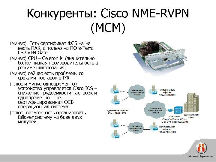Конкуренты: Cisco NME-RVPN (MCM) (минус) Есть сертификат ФСБ на на весть ПАК, а только