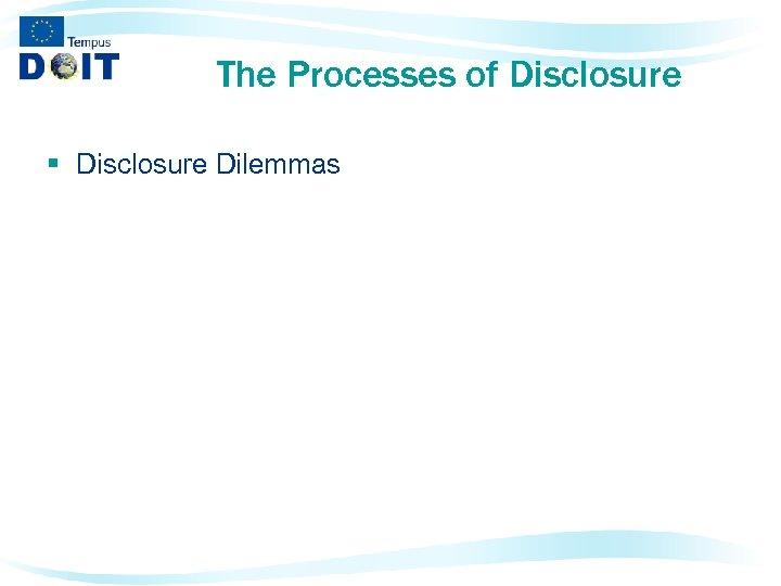 The Processes of Disclosure § Disclosure Dilemmas