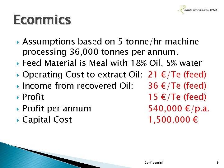 Econmics Assumptions based on 5 tonne/hr machine processing 36, 000 tonnes per annum. Feed