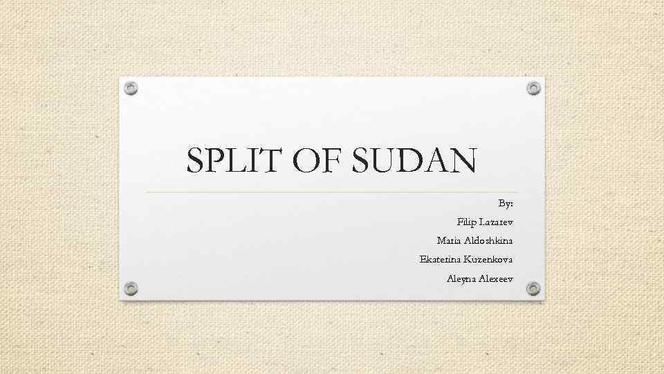 SPLIT OF SUDAN By: Filip Lazarev Maria Aldoshkina Ekaterina Kuzenkova Aleyna Alexeev