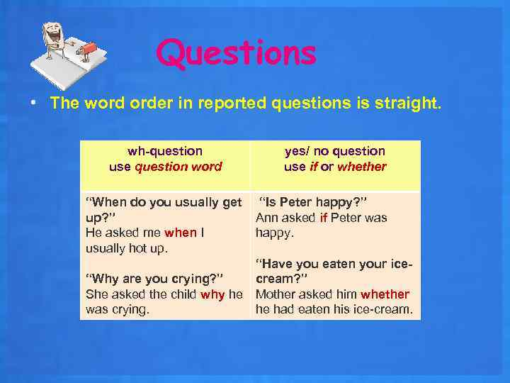 Questions • The word order in reported questions is straight. wh-question use question word