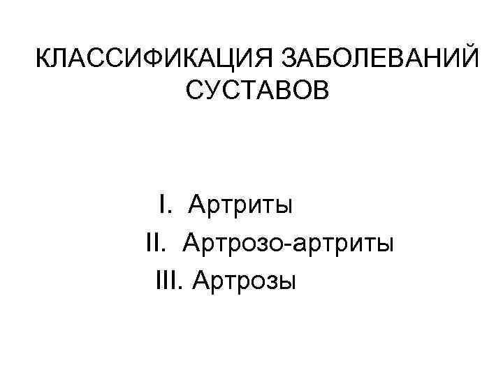 КЛАССИФИКАЦИЯ ЗАБОЛЕВАНИЙ СУСТАВОВ I. Артриты II. Артрозо-артриты III. Артрозы