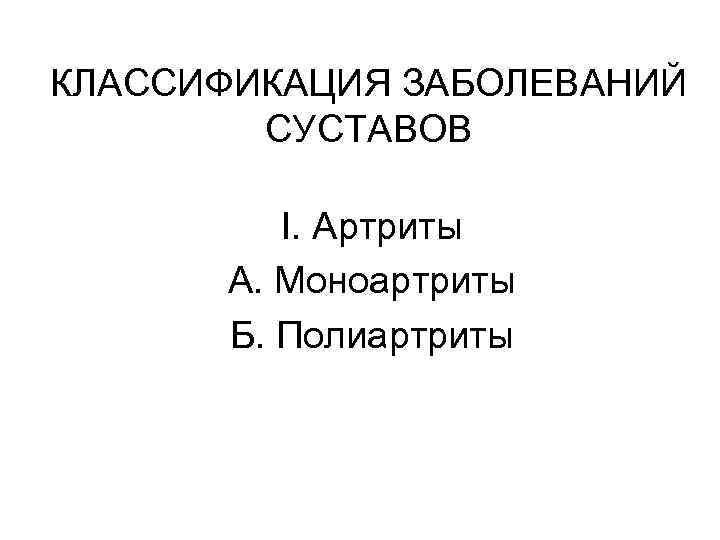 КЛАССИФИКАЦИЯ ЗАБОЛЕВАНИЙ СУСТАВОВ I. Артриты А. Моноартриты Б. Полиартриты