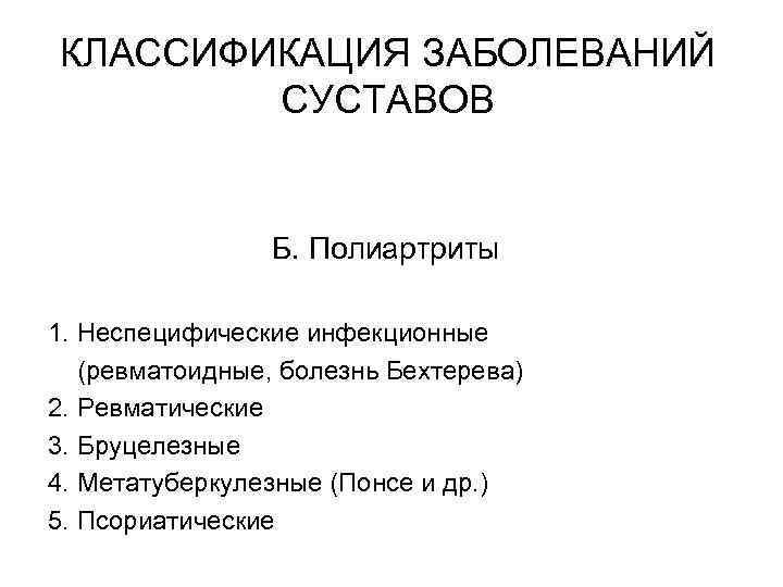 КЛАССИФИКАЦИЯ ЗАБОЛЕВАНИЙ СУСТАВОВ Б. Полиартриты 1. Неспецифические инфекционные (ревматоидные, болезнь Бехтерева) 2. Ревматические 3.