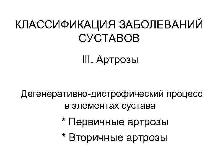 КЛАССИФИКАЦИЯ ЗАБОЛЕВАНИЙ СУСТАВОВ III. Артрозы Дегенеративно-дистрофический процесс в элементах сустава * Первичные артрозы *