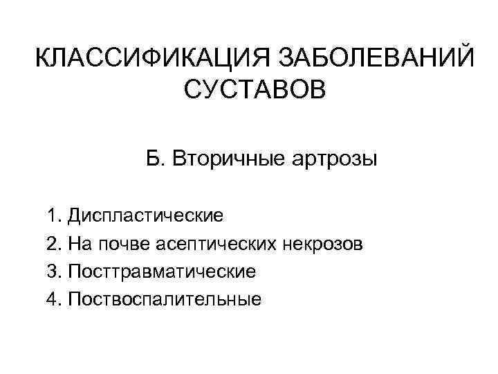 КЛАССИФИКАЦИЯ ЗАБОЛЕВАНИЙ СУСТАВОВ Б. Вторичные артрозы 1. Диспластические 2. На почве асептических некрозов 3.