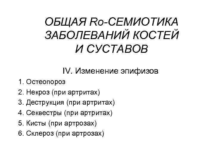 ОБЩАЯ Rо-СЕМИОТИКА ЗАБОЛЕВАНИЙ КОСТЕЙ И СУСТАВОВ IV. Изменение эпифизов 1. Остеопороз 2. Некроз (при