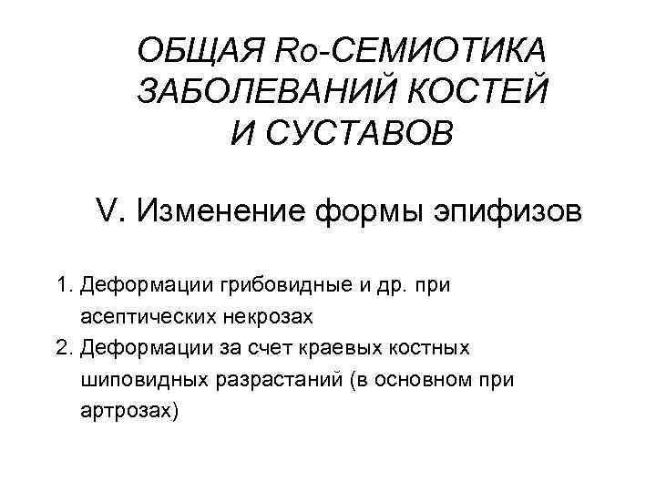 ОБЩАЯ Rо-СЕМИОТИКА ЗАБОЛЕВАНИЙ КОСТЕЙ И СУСТАВОВ V. Изменение формы эпифизов 1. Деформации грибовидные и
