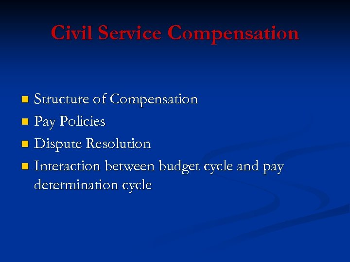 Civil Service Compensation Structure of Compensation n Pay Policies n Dispute Resolution n Interaction