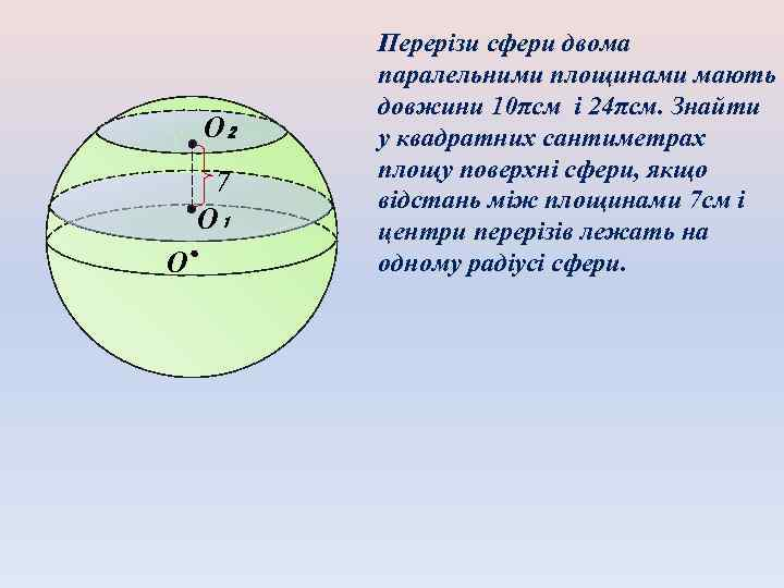 O₂ 7 O₁ O Перерізи сфери двома паралельними площинами мають довжини 10πсм і 24πсм.