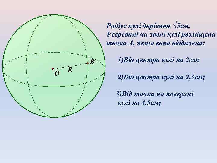 Радіус кулі дорівнює √ 5 см. Усередині чи зовні кулі розміщена точка А, якщо