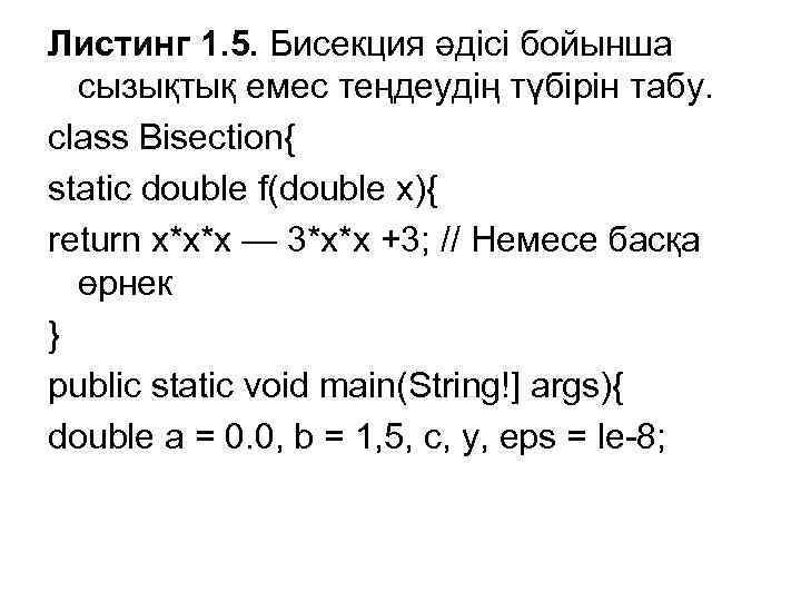 Листинг 1. 5. Бисекция әдісі бойынша сызықтық емес теңдеудің түбірін табу. class Bisection{ static