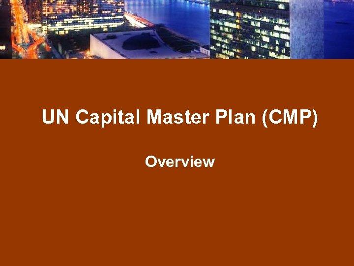 UN Capital Master Plan (CMP) Overview