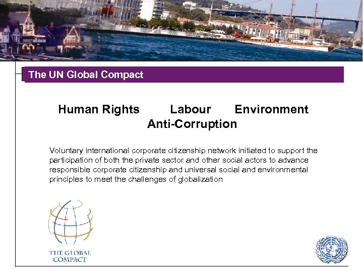 The UN Global Compact Human Rights Labour Environment Anti-Corruption Voluntary international corporate citizenship network