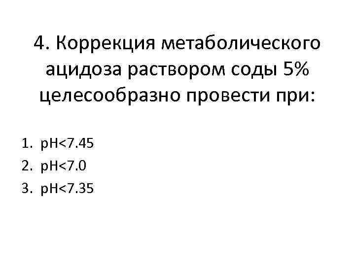 4. Коррекция метаболического ацидоза раствором соды 5% целесообразно провести при: 1. p. H<7. 45